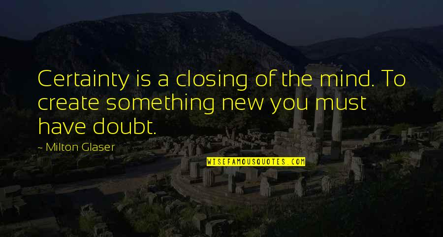 Certainty And Doubt Quotes By Milton Glaser: Certainty is a closing of the mind. To