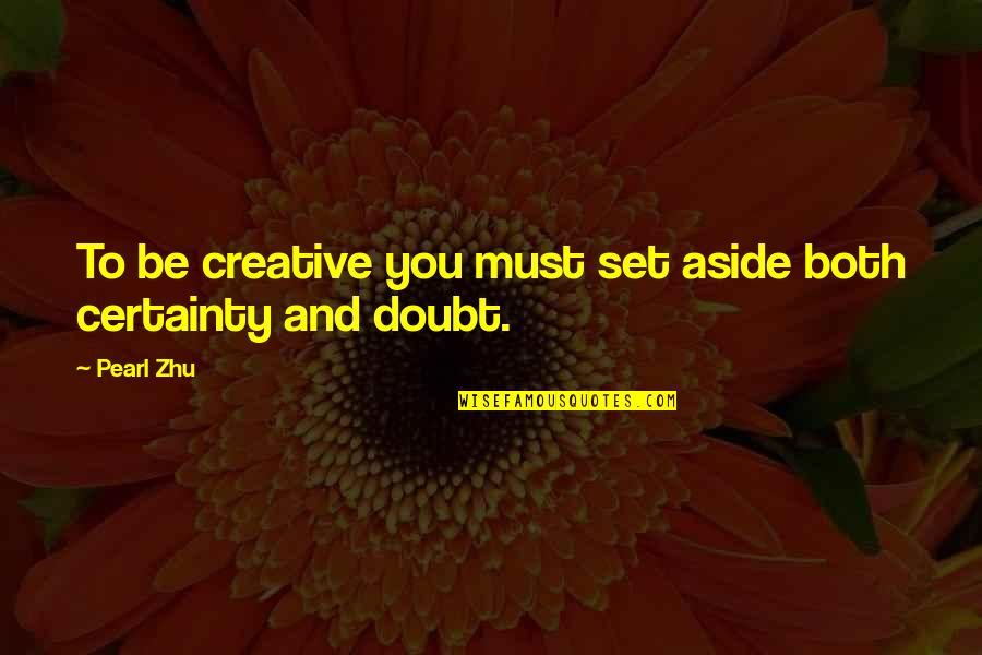 Certainty And Doubt Quotes By Pearl Zhu: To be creative you must set aside both