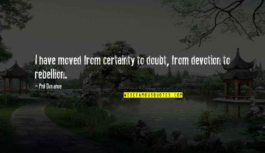 Certainty And Doubt Quotes By Phil Donahue: I have moved from certainty to doubt, from