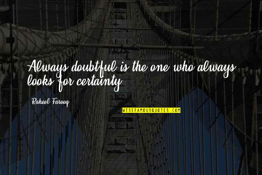 Certainty And Doubt Quotes By Raheel Farooq: Always doubtful is the one who always looks