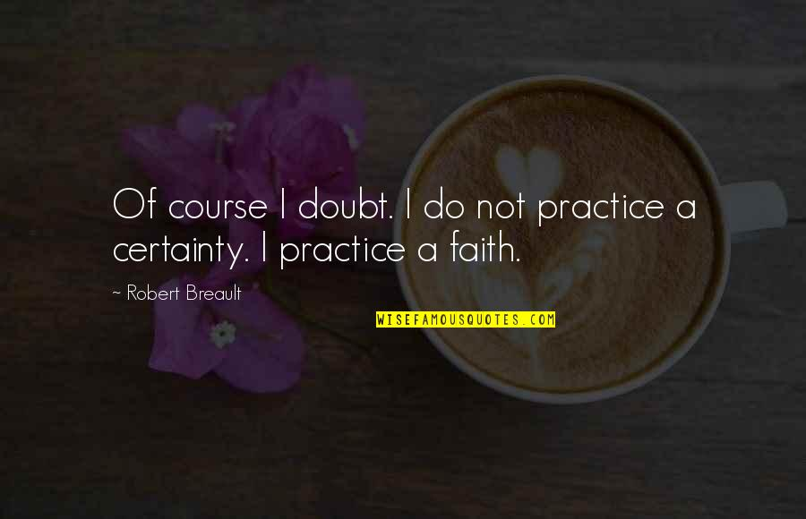 Certainty And Doubt Quotes By Robert Breault: Of course I doubt. I do not practice