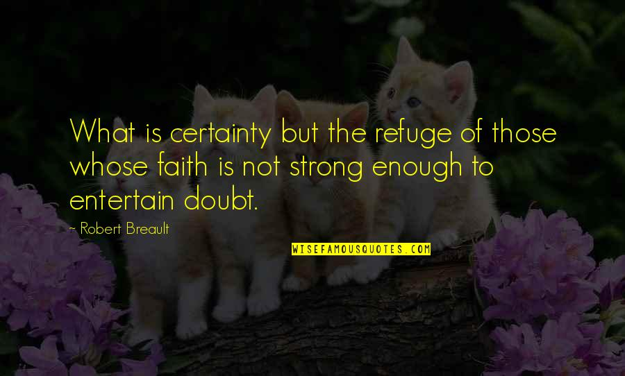Certainty And Doubt Quotes By Robert Breault: What is certainty but the refuge of those