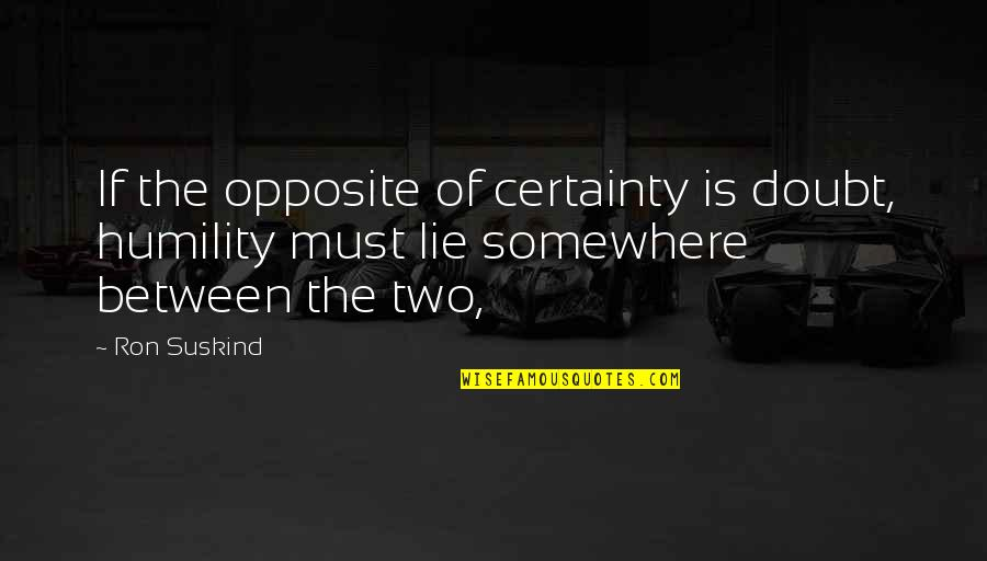 Certainty And Doubt Quotes By Ron Suskind: If the opposite of certainty is doubt, humility