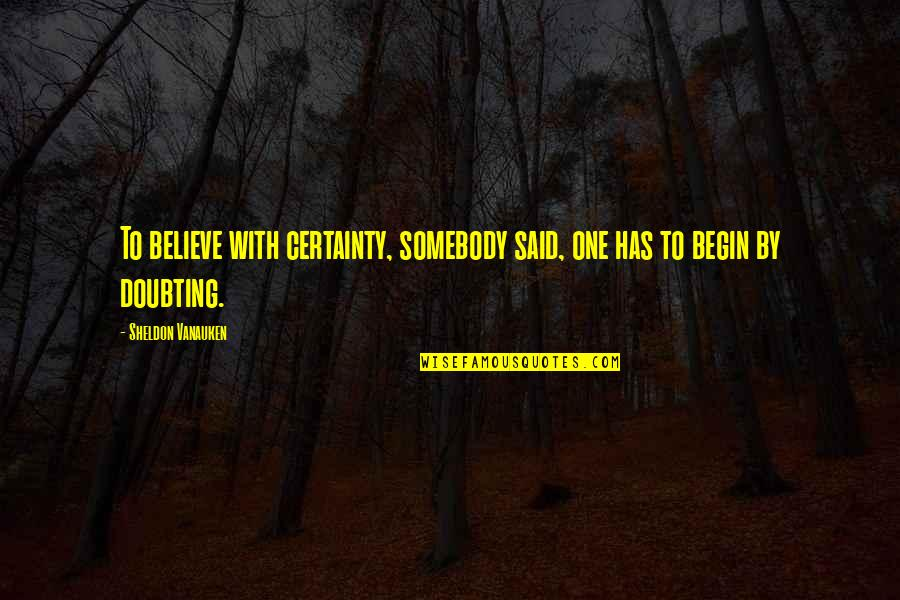 Certainty And Doubt Quotes By Sheldon Vanauken: To believe with certainty, somebody said, one has