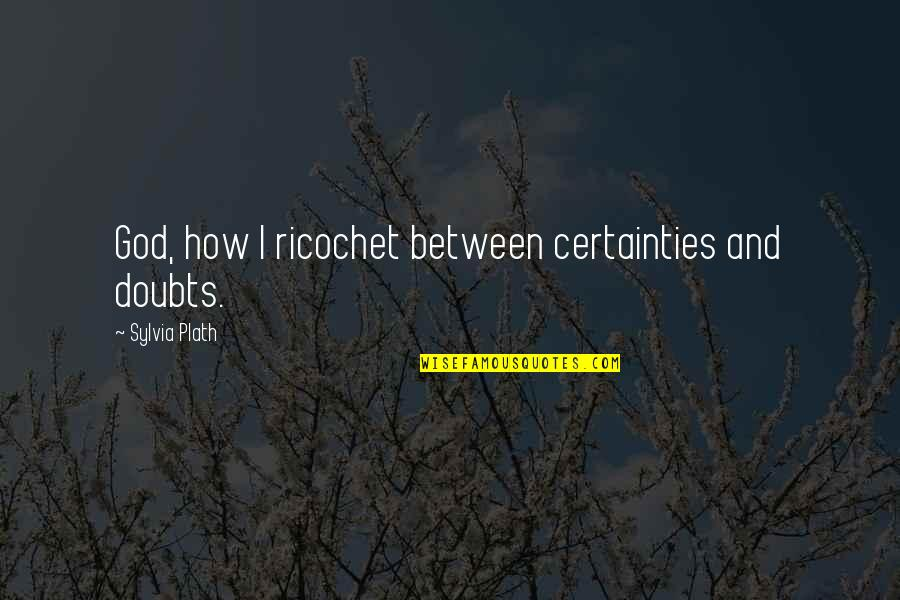 Certainty And Doubt Quotes By Sylvia Plath: God, how I ricochet between certainties and doubts.