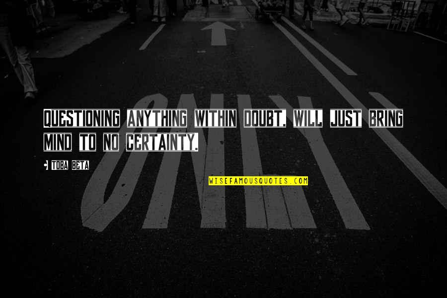 Certainty And Doubt Quotes By Toba Beta: Questioning anything within doubt, will just bring mind