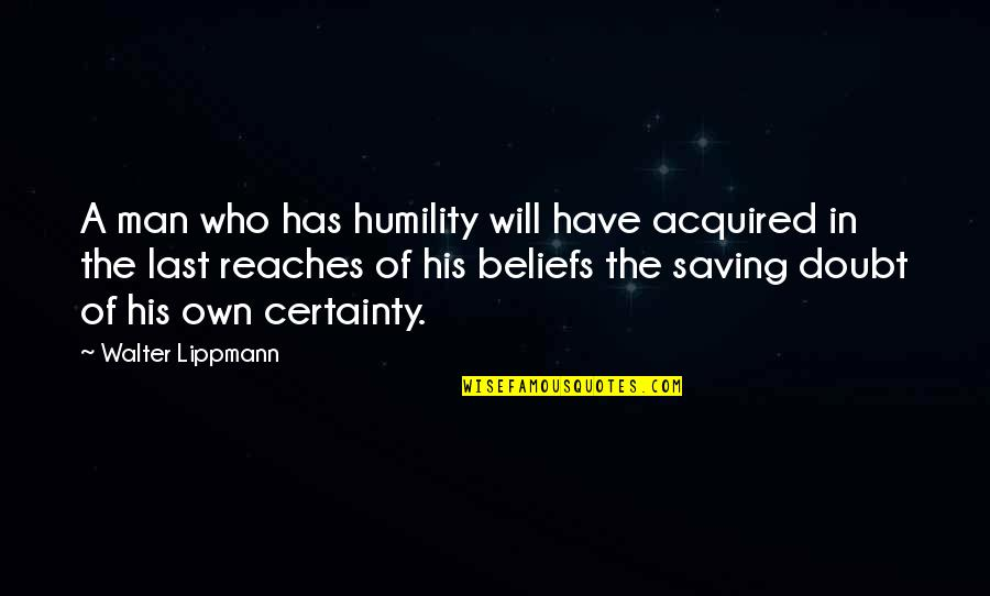Certainty And Doubt Quotes By Walter Lippmann: A man who has humility will have acquired
