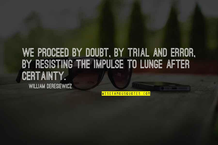 Certainty And Doubt Quotes By William Deresiewicz: We proceed by doubt, by trial and error,