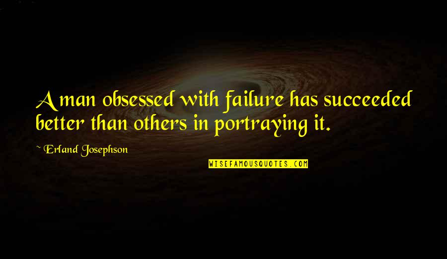 Certamente Forse Quotes By Erland Josephson: A man obsessed with failure has succeeded better
