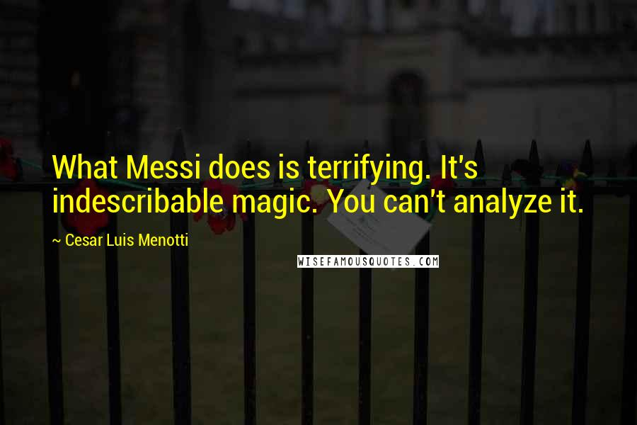 Cesar Luis Menotti quotes: What Messi does is terrifying. It's indescribable magic. You can't analyze it.