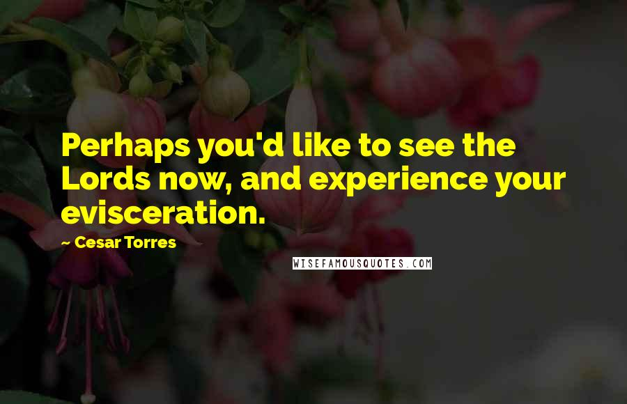 Cesar Torres quotes: Perhaps you'd like to see the Lords now, and experience your evisceration.