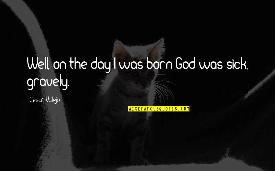 Cesar Vallejo Quotes By Cesar Vallejo: Well, on the day I was born God