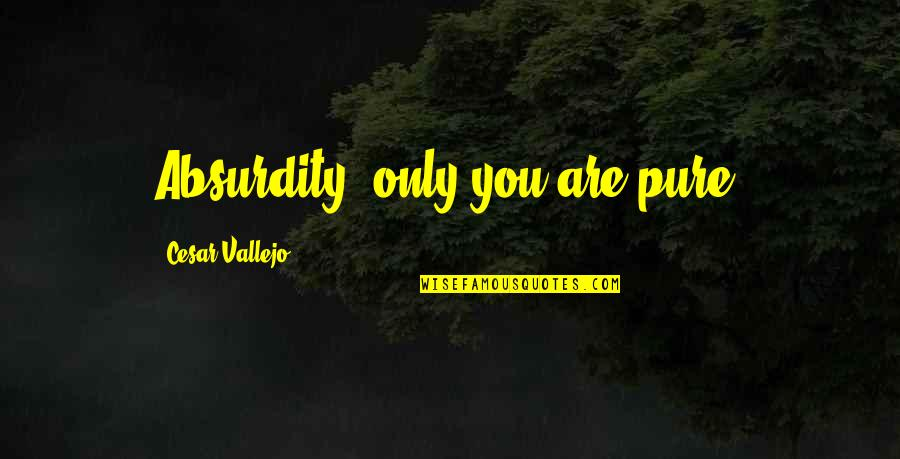 Cesar Vallejo Quotes By Cesar Vallejo: Absurdity, only you are pure.