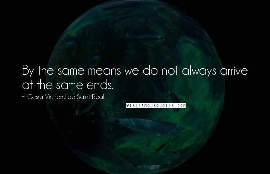 Cesar Vichard De Saint-Real quotes: By the same means we do not always arrive at the same ends.