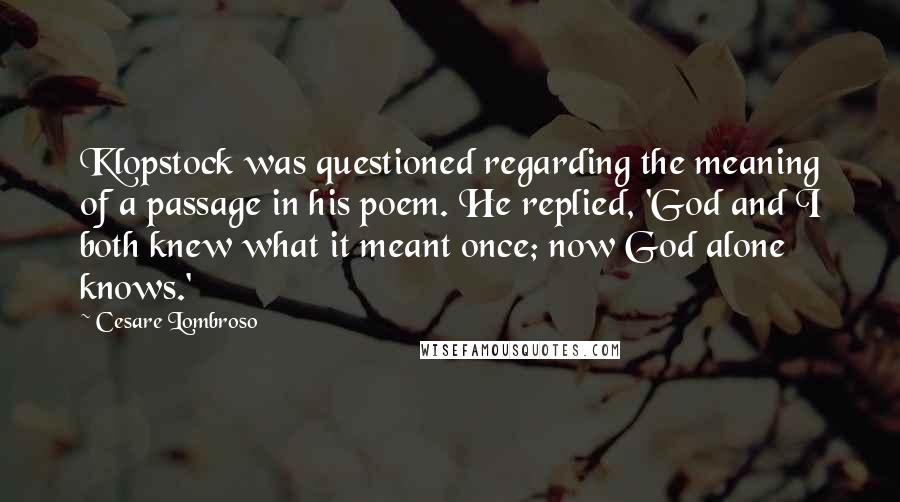Cesare Lombroso quotes: Klopstock was questioned regarding the meaning of a passage in his poem. He replied, 'God and I both knew what it meant once; now God alone knows.'