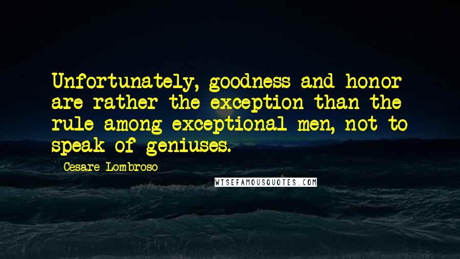 Cesare Lombroso quotes: Unfortunately, goodness and honor are rather the exception than the rule among exceptional men, not to speak of geniuses.