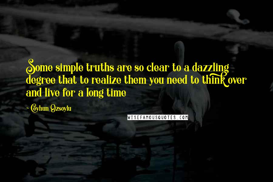 Ceyhun Ozsoylu quotes: Some simple truths are so clear to a dazzling degree that to realize them you need to think over and live for a long time