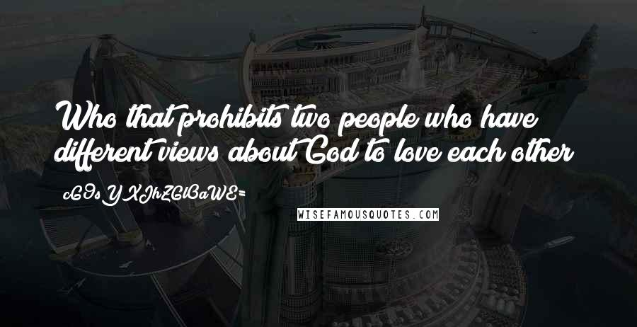 CG9sYXJhZGl0aWE= quotes: Who that prohibits two people who have different views about God to love each other?