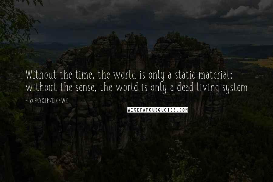 CG9sYXJhZGl0aWE= quotes: Without the time, the world is only a static material; without the sense, the world is only a dead living system