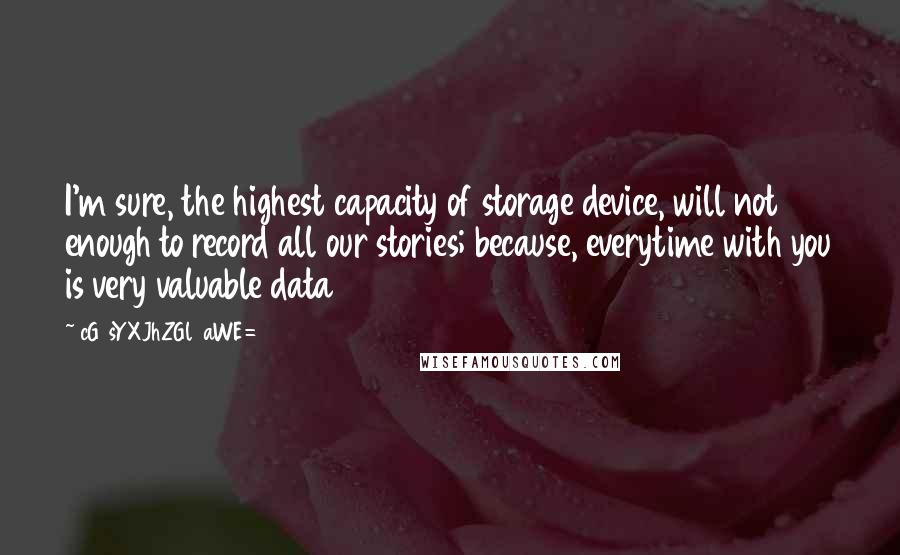 CG9sYXJhZGl0aWE= quotes: I'm sure, the highest capacity of storage device, will not enough to record all our stories; because, everytime with you is very valuable data