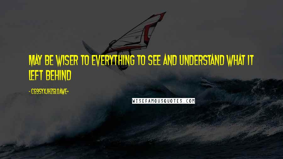CG9sYXJhZGl0aWE= quotes: May be wiser to everything to see and understand what it left behind