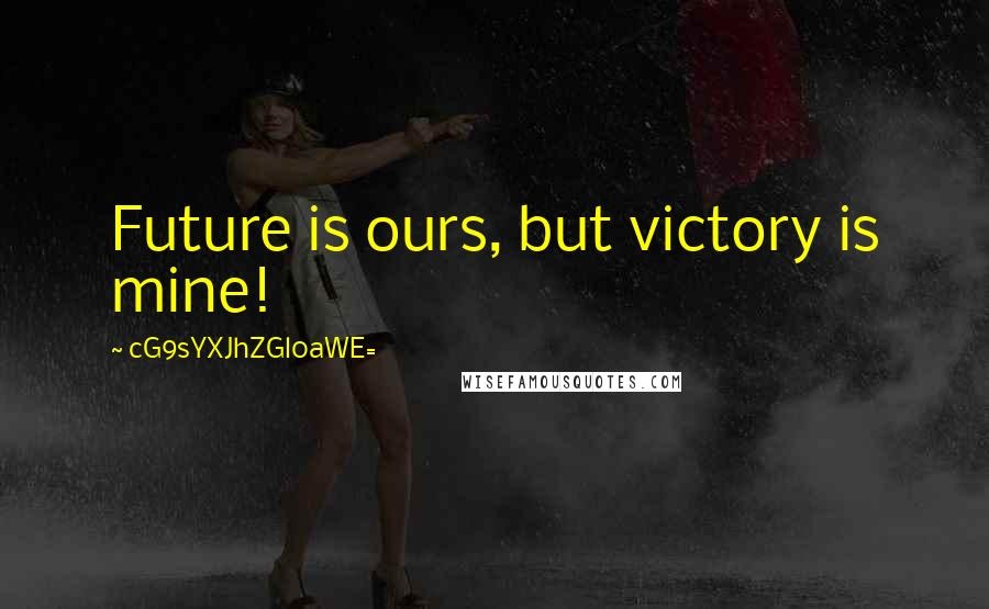 CG9sYXJhZGl0aWE= quotes: Future is ours, but victory is mine!