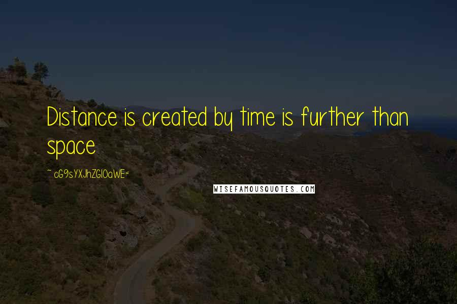 CG9sYXJhZGl0aWE= quotes: Distance is created by time is further than space