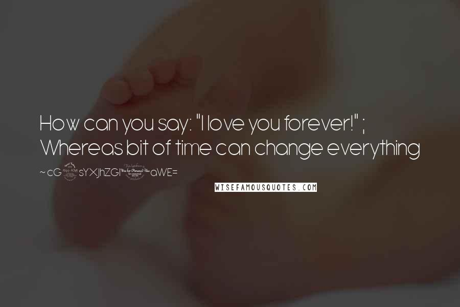 """CG9sYXJhZGl0aWE= quotes: How can you say: """"I love you forever!"""" ; Whereas bit of time can change everything"""