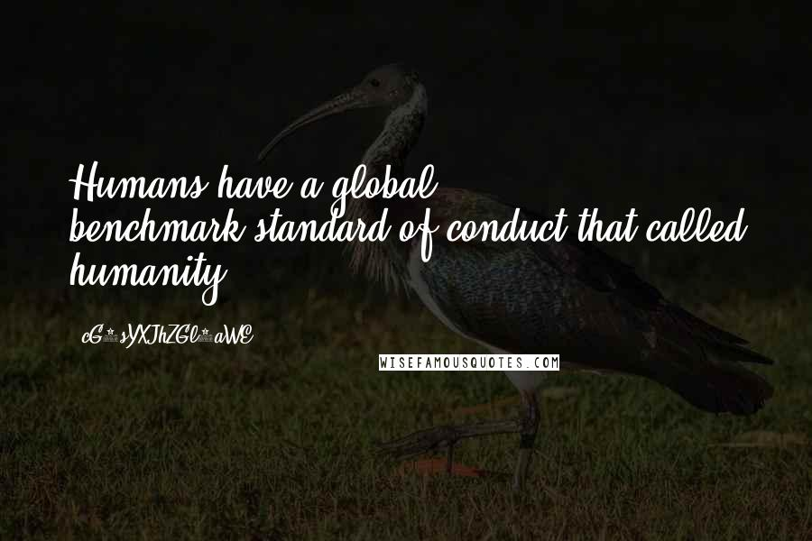 CG9sYXJhZGl0aWE= quotes: Humans have a global benchmark-standard of conduct that called humanity