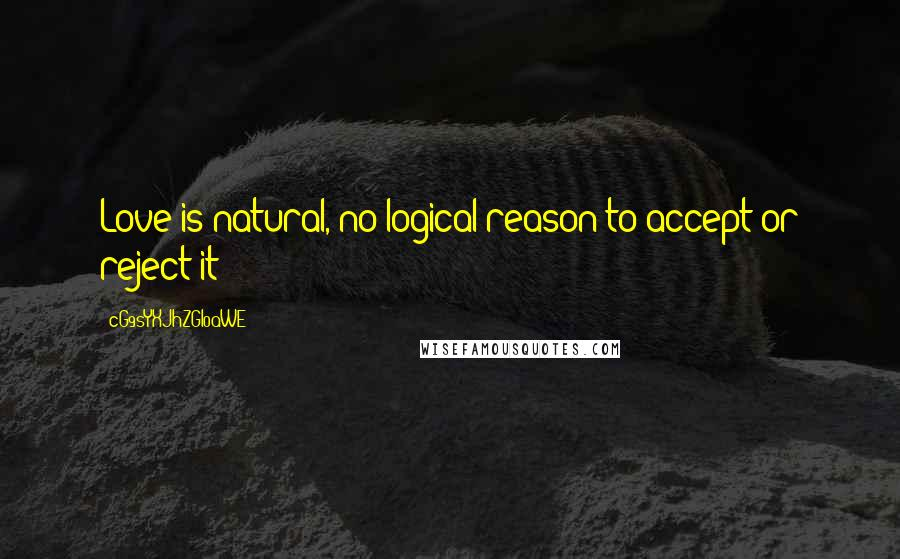 CG9sYXJhZGl0aWE= quotes: Love is natural, no logical reason to accept or reject it