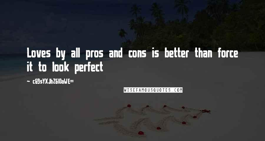 CG9sYXJhZGl0aWE= quotes: Loves by all pros and cons is better than force it to look perfect