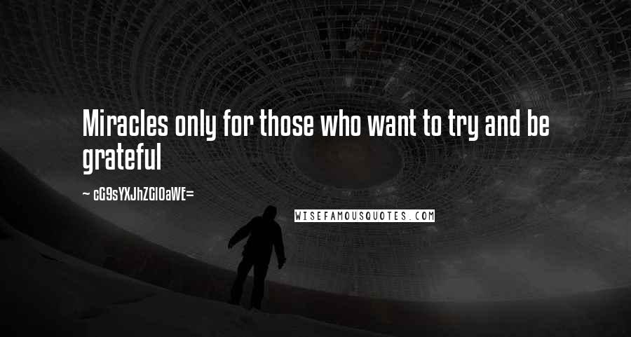 CG9sYXJhZGl0aWE= quotes: Miracles only for those who want to try and be grateful