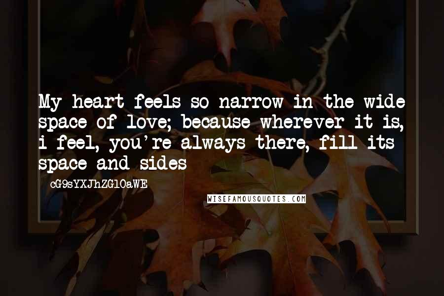 CG9sYXJhZGl0aWE= quotes: My heart feels so narrow in the wide space of love; because wherever it is, i feel, you're always there, fill its space and sides