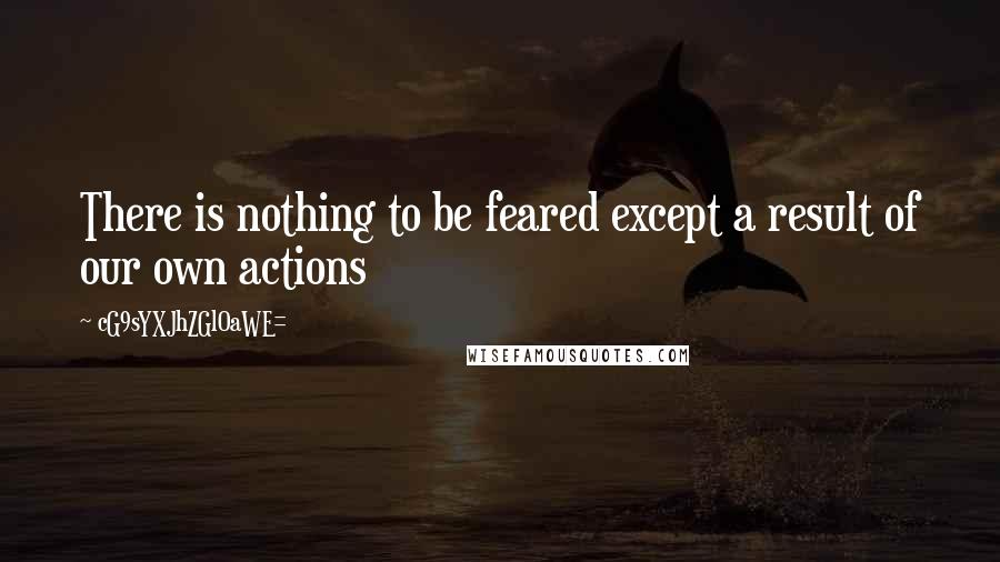 CG9sYXJhZGl0aWE= quotes: There is nothing to be feared except a result of our own actions