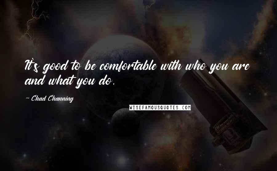 Chad Channing quotes: It's good to be comfortable with who you are and what you do.