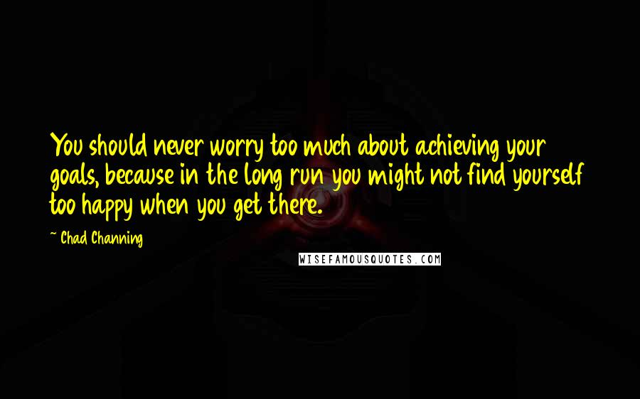 Chad Channing quotes: You should never worry too much about achieving your goals, because in the long run you might not find yourself too happy when you get there.