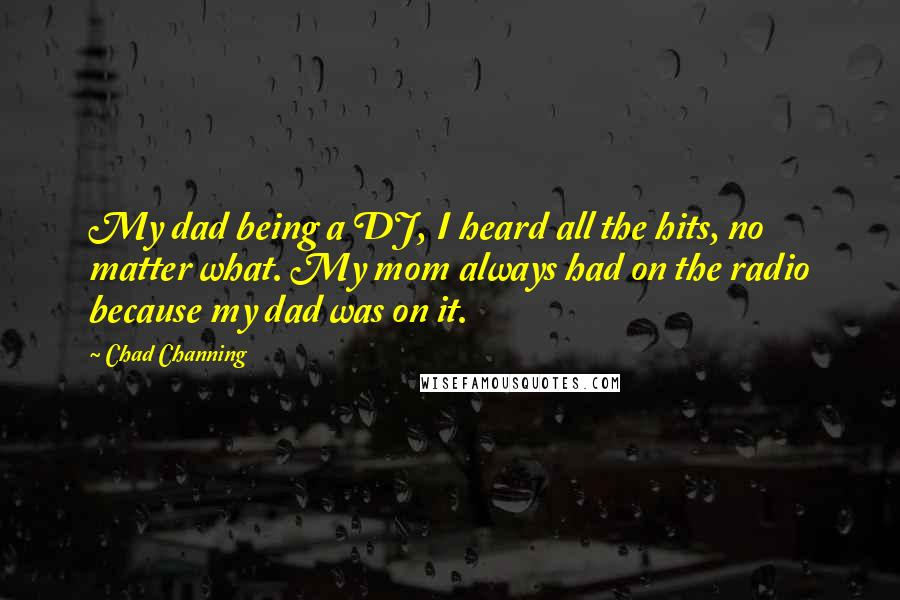 Chad Channing quotes: My dad being a DJ, I heard all the hits, no matter what. My mom always had on the radio because my dad was on it.