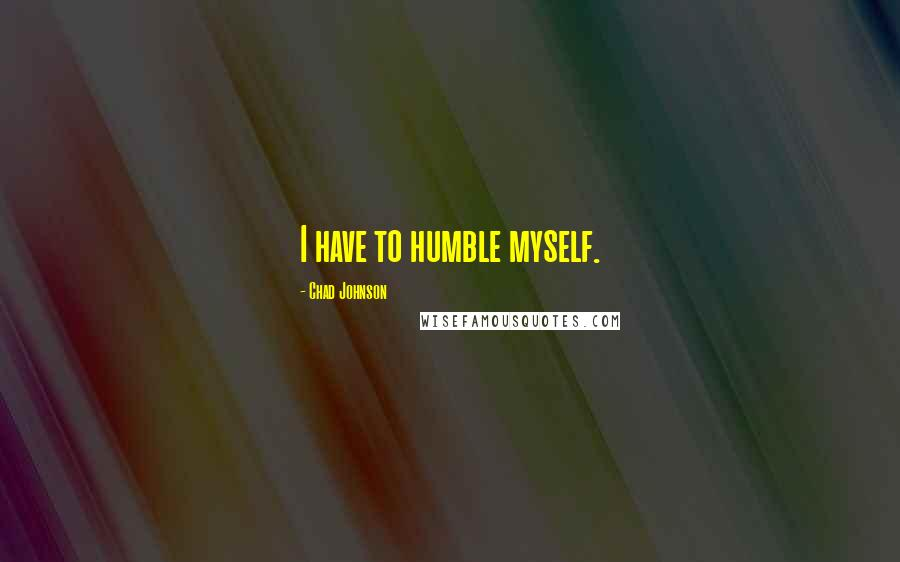 Chad Johnson quotes: I have to humble myself.