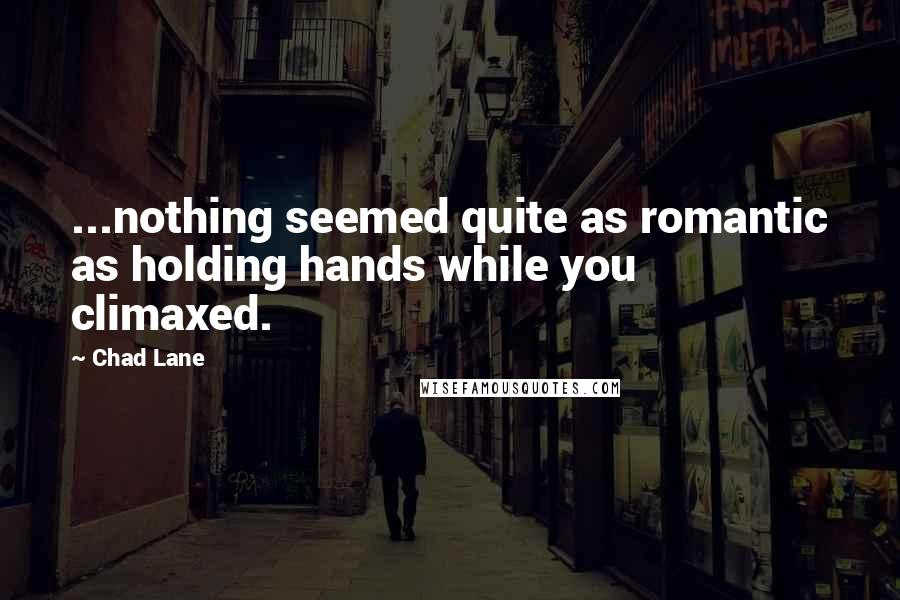 Chad Lane quotes: ...nothing seemed quite as romantic as holding hands while you climaxed.