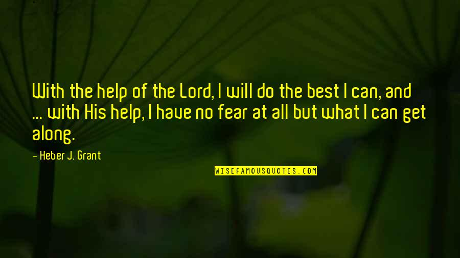 Chadian Quotes By Heber J. Grant: With the help of the Lord, I will