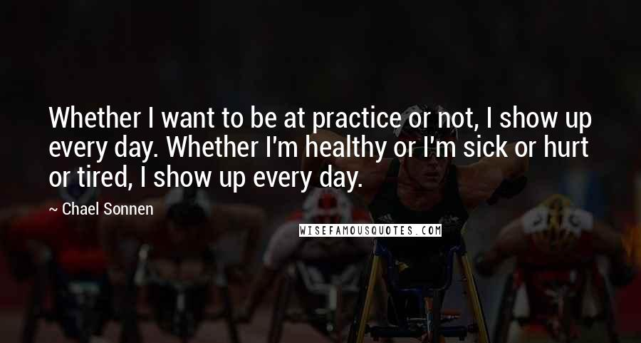 Chael Sonnen quotes: Whether I want to be at practice or not, I show up every day. Whether I'm healthy or I'm sick or hurt or tired, I show up every day.