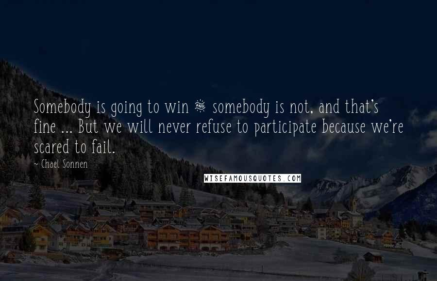 Chael Sonnen quotes: Somebody is going to win & somebody is not, and that's fine ... But we will never refuse to participate because we're scared to fail.