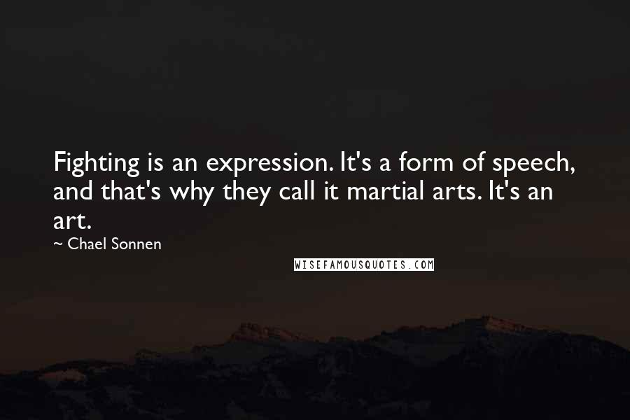 Chael Sonnen quotes: Fighting is an expression. It's a form of speech, and that's why they call it martial arts. It's an art.
