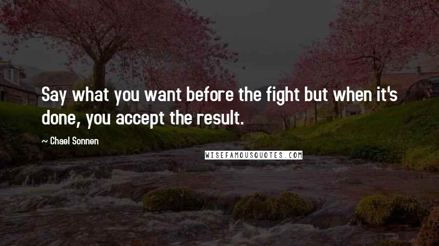 Chael Sonnen quotes: Say what you want before the fight but when it's done, you accept the result.