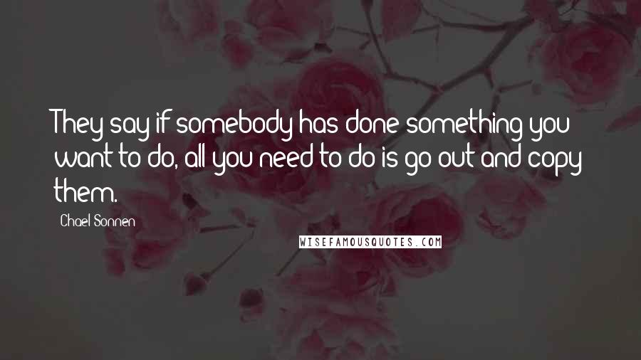 Chael Sonnen quotes: They say if somebody has done something you want to do, all you need to do is go out and copy them.
