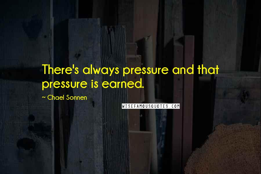 Chael Sonnen quotes: There's always pressure and that pressure is earned.