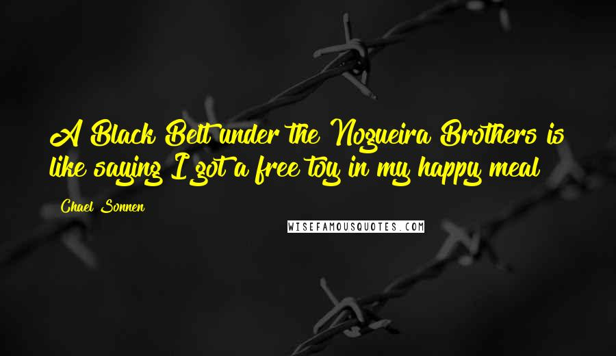 Chael Sonnen quotes: A Black Belt under the Nogueira Brothers is like saying I got a free toy in my happy meal