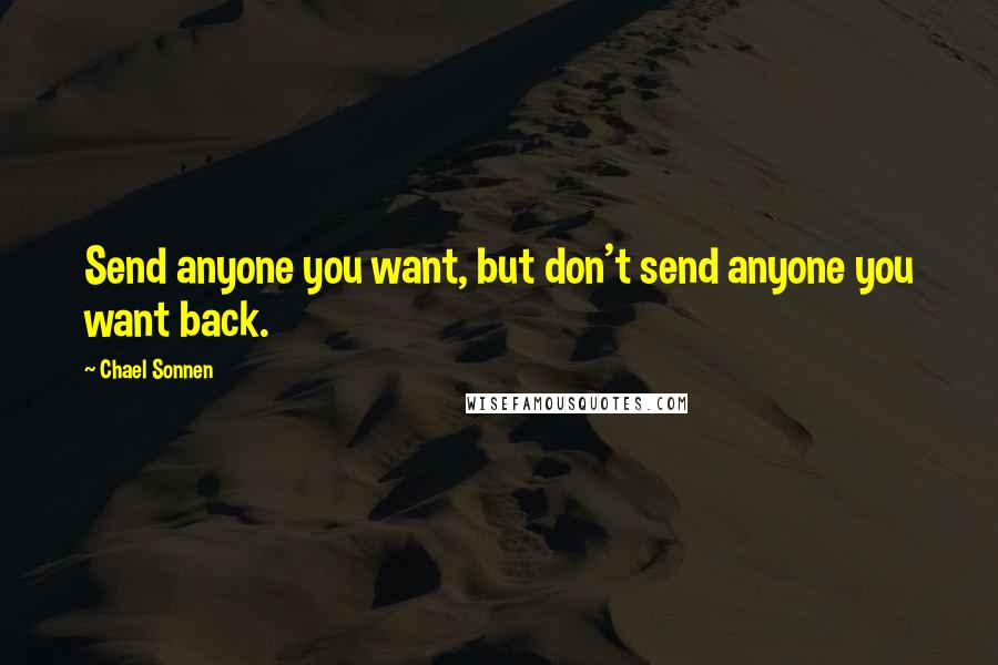 Chael Sonnen quotes: Send anyone you want, but don't send anyone you want back.