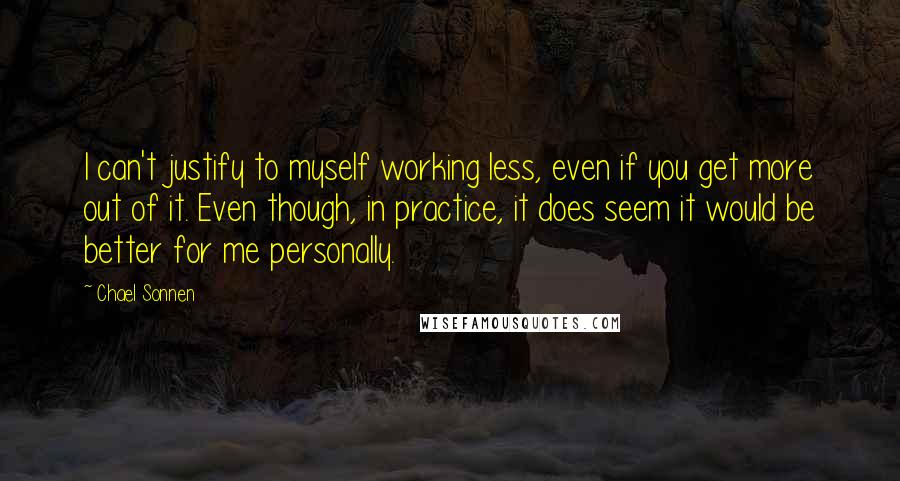 Chael Sonnen quotes: I can't justify to myself working less, even if you get more out of it. Even though, in practice, it does seem it would be better for me personally.