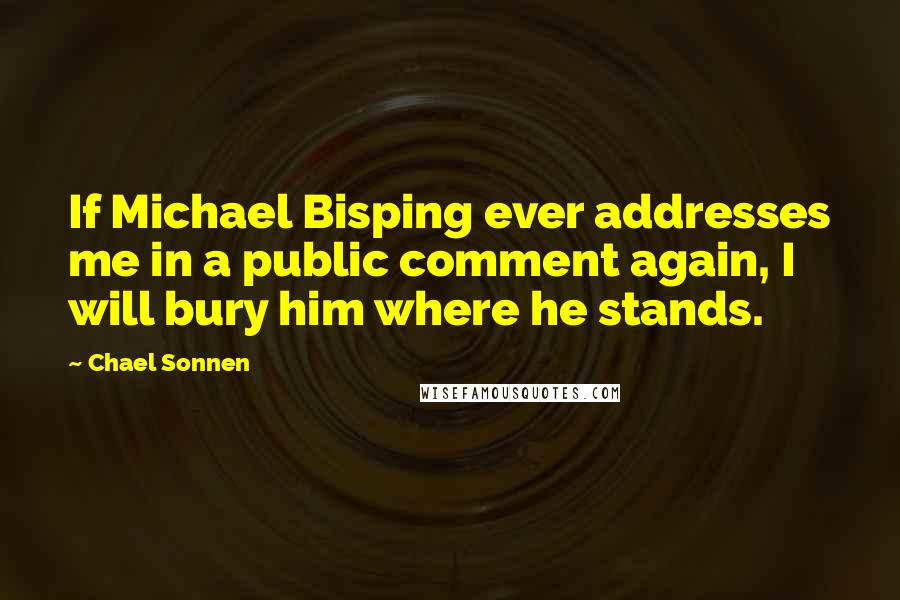 Chael Sonnen quotes: If Michael Bisping ever addresses me in a public comment again, I will bury him where he stands.